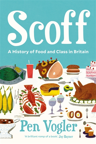 Scoff: A History of Food and Class in Britain by Pen Vogler (Book Review)